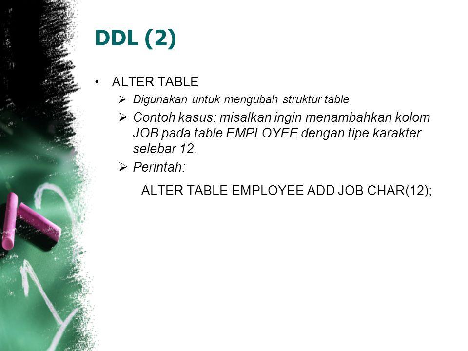 DDL (2) •ALTER TABLE  Digunakan untuk mengubah struktur table  Contoh kasus: misalkan ingin menambahkan kolom JOB pada table EMPLOYEE dengan tipe ka