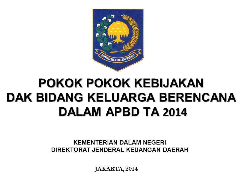 KEMENTERIAN KEUANGAN REPUBLIK INDONESIA POKOK POKOK KEBIJAKAN DAK BIDANG KELUARGA BERENCANA DALAM APBD TA 2014 DALAM APBD TA 2014 JAKARTA, 2014 KEMENT