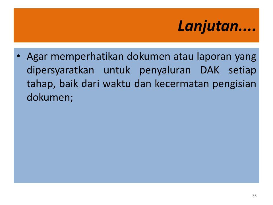 Lanjutan.... • Agar memperhatikan dokumen atau laporan yang dipersyaratkan untuk penyaluran DAK setiap tahap, baik dari waktu dan kecermatan pengisian