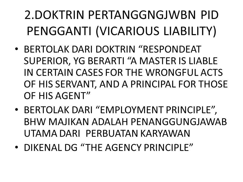 """2.DOKTRIN PERTANGGNGJWBN PID PENGGANTI (VICARIOUS LIABILITY) • BERTOLAK DARI DOKTRIN """"RESPONDEAT SUPERIOR, YG BERARTI """"A MASTER IS LIABLE IN CERTAIN C"""