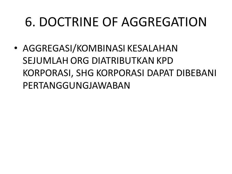 6. DOCTRINE OF AGGREGATION • AGGREGASI/KOMBINASI KESALAHAN SEJUMLAH ORG DIATRIBUTKAN KPD KORPORASI, SHG KORPORASI DAPAT DIBEBANI PERTANGGUNGJAWABAN