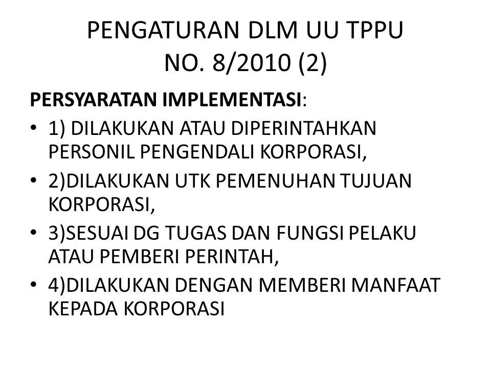 PENGATURAN DLM UU TPPU NO. 8/2010 (2) PERSYARATAN IMPLEMENTASI: • 1) DILAKUKAN ATAU DIPERINTAHKAN PERSONIL PENGENDALI KORPORASI, • 2)DILAKUKAN UTK PEM