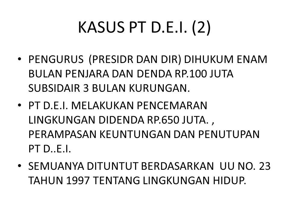 KASUS PT D.E.I. (2) • PENGURUS (PRESIDR DAN DIR) DIHUKUM ENAM BULAN PENJARA DAN DENDA RP.100 JUTA SUBSIDAIR 3 BULAN KURUNGAN. • PT D.E.I. MELAKUKAN PE