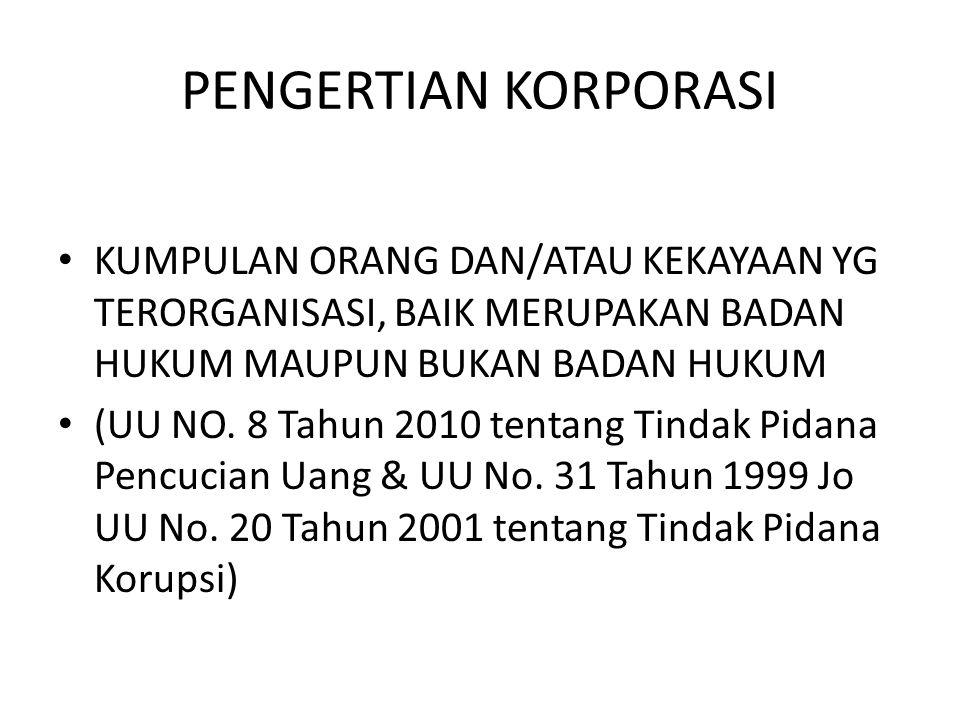 PENGERTIAN KORPORASI • KUMPULAN ORANG DAN/ATAU KEKAYAAN YG TERORGANISASI, BAIK MERUPAKAN BADAN HUKUM MAUPUN BUKAN BADAN HUKUM • (UU NO. 8 Tahun 2010 t