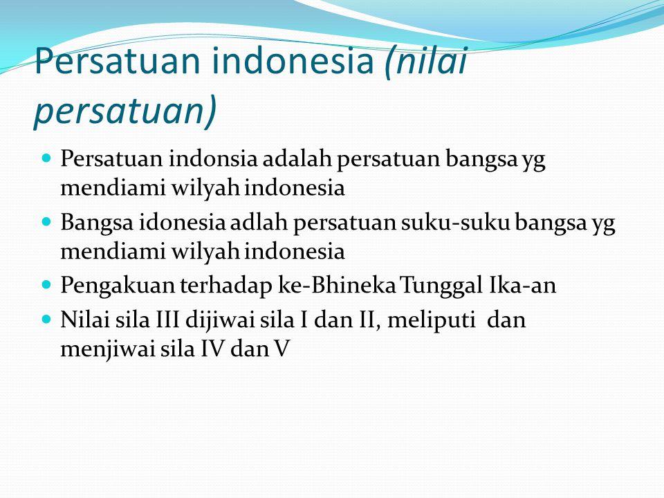 Persatuan indonesia (nilai persatuan)  Persatuan indonsia adalah persatuan bangsa yg mendiami wilyah indonesia  Bangsa idonesia adlah persatuan suku
