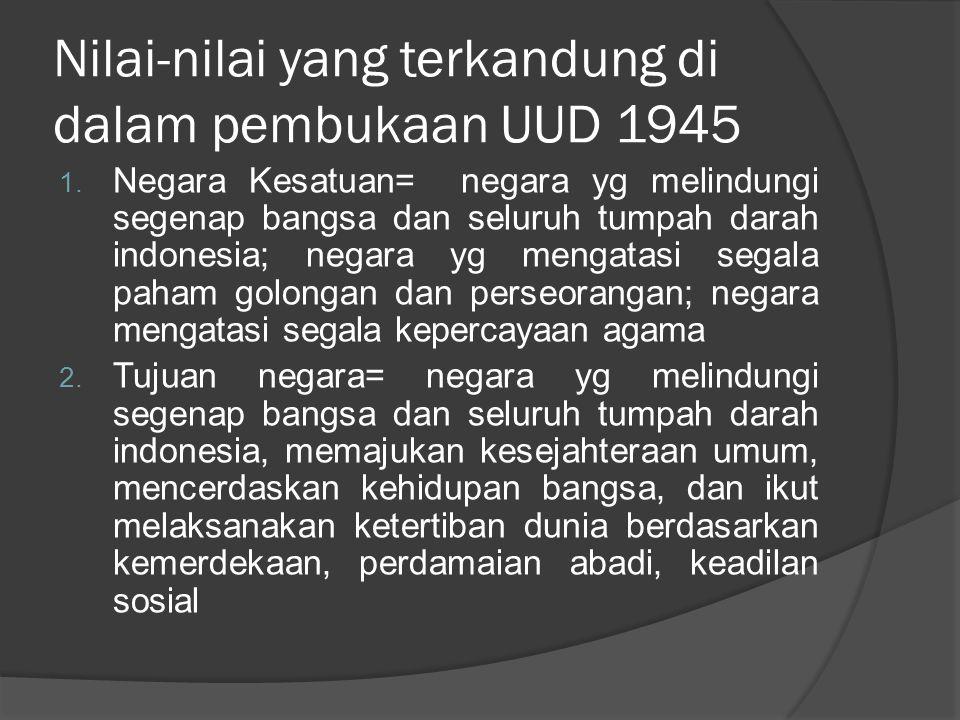 Nilai-nilai yang terkandung di dalam pembukaan UUD 1945 1. Negara Kesatuan= negara yg melindungi segenap bangsa dan seluruh tumpah darah indonesia; ne
