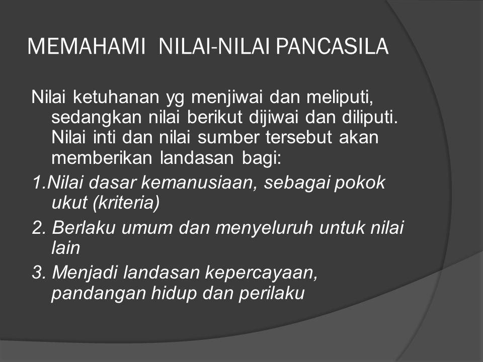 MEMAHAMI NILAI-NILAI PANCASILA Nilai ketuhanan yg menjiwai dan meliputi, sedangkan nilai berikut dijiwai dan diliputi. Nilai inti dan nilai sumber ter
