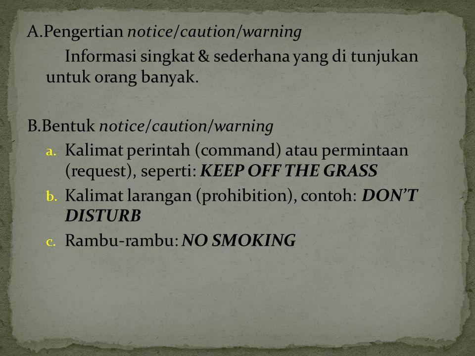 A.Pengertian notice/caution/warning Informasi singkat & sederhana yang di tunjukan untuk orang banyak. B.Bentuk notice/caution/warning a. Kalimat peri