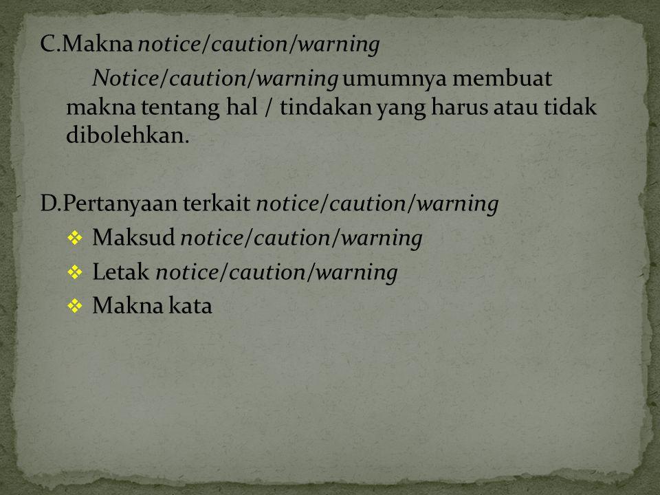 C.Makna notice/caution/warning Notice/caution/warning umumnya membuat makna tentang hal / tindakan yang harus atau tidak dibolehkan. D.Pertanyaan terk