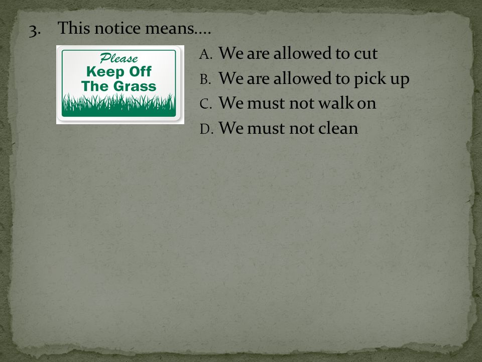 3.This notice means.... A. We are allowed to cut B. We are allowed to pick up C. We must not walk on D. We must not clean
