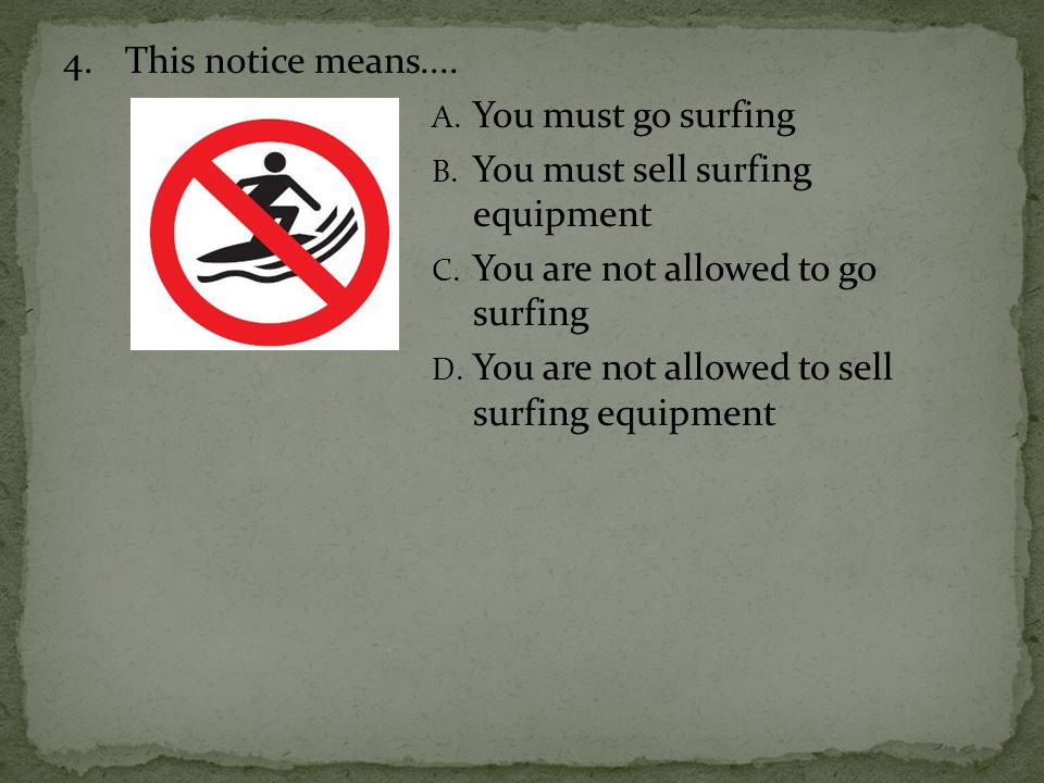 4.This notice means.... A. You must go surfing B. You must sell surfing equipment C. You are not allowed to go surfing D. You are not allowed to sell