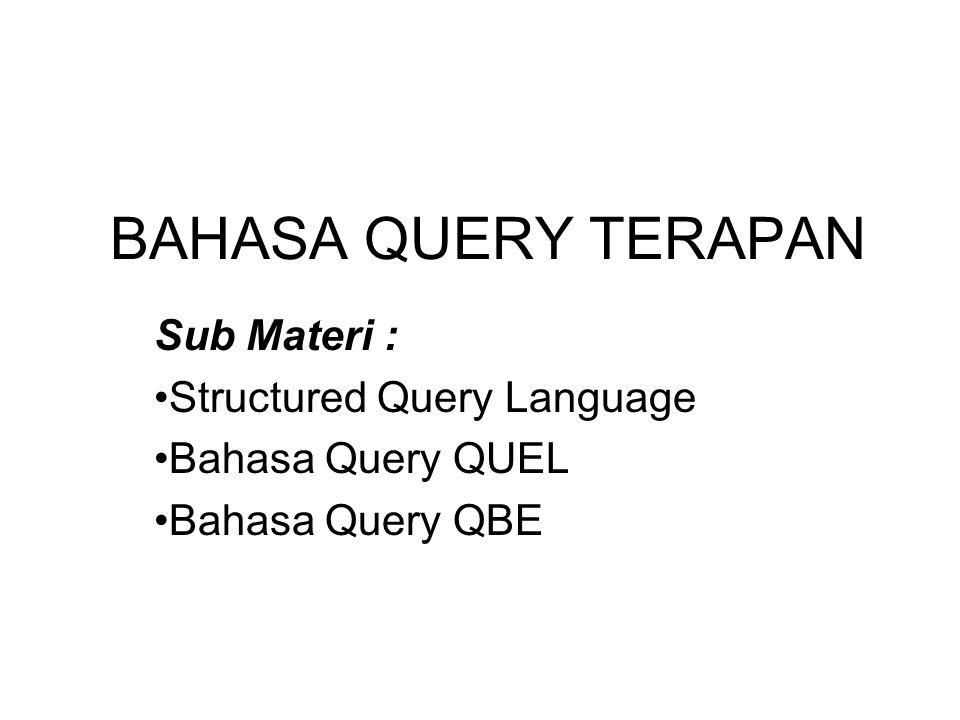 BAHASA QUERY TERAPAN Sub Materi : •Structured Query Language •Bahasa Query QUEL •Bahasa Query QBE