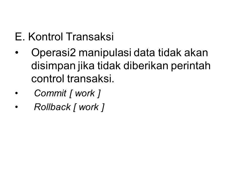 E. Kontrol Transaksi •Operasi2 manipulasi data tidak akan disimpan jika tidak diberikan perintah control transaksi. • Commit [ work ] • Rollback [ wor