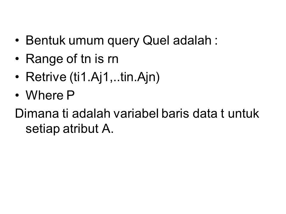 •Bentuk umum query Quel adalah : •Range of tn is rn •Retrive (ti1.Aj1,..tin.Ajn) •Where P Dimana ti adalah variabel baris data t untuk setiap atribut