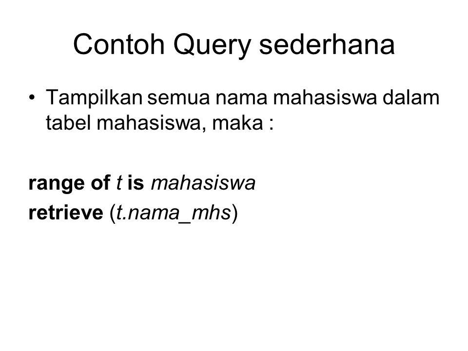 Contoh Query sederhana •Tampilkan semua nama mahasiswa dalam tabel mahasiswa, maka : range of t is mahasiswa retrieve (t.nama_mhs)