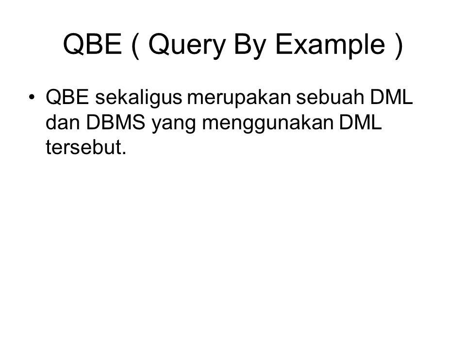 QBE ( Query By Example ) •QBE sekaligus merupakan sebuah DML dan DBMS yang menggunakan DML tersebut.