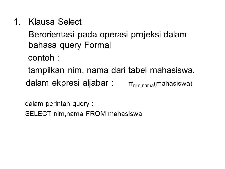1.Klausa Select Berorientasi pada operasi projeksi dalam bahasa query Formal contoh : tampilkan nim, nama dari tabel mahasiswa. dalam ekpresi aljabar