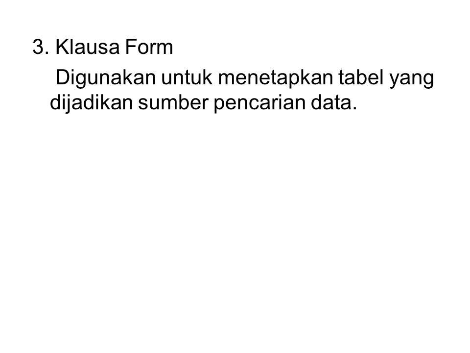3. Klausa Form Digunakan untuk menetapkan tabel yang dijadikan sumber pencarian data.
