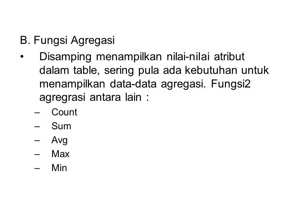 B. Fungsi Agregasi •Disamping menampilkan nilai-nilai atribut dalam table, sering pula ada kebutuhan untuk menampilkan data-data agregasi. Fungsi2 agr