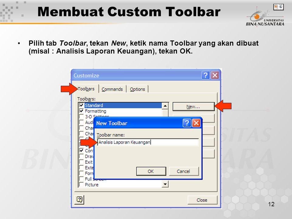12 Membuat Custom Toolbar •Pilih tab Toolbar, tekan New, ketik nama Toolbar yang akan dibuat (misal : Analisis Laporan Keuangan), tekan OK.