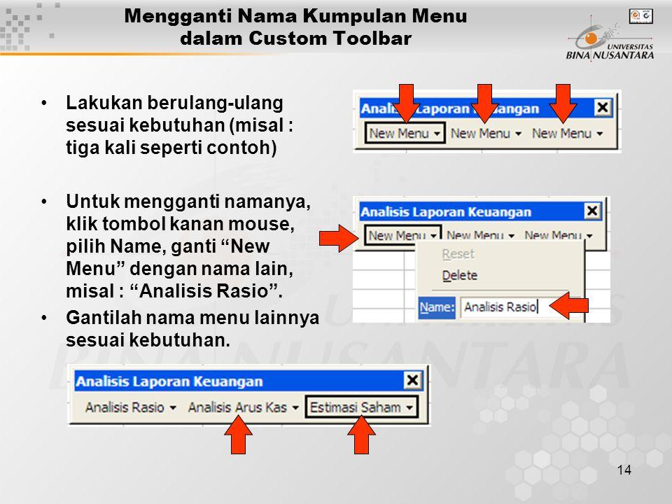 14 Mengganti Nama Kumpulan Menu dalam Custom Toolbar •Lakukan berulang-ulang sesuai kebutuhan (misal : tiga kali seperti contoh) •Untuk mengganti namanya, klik tombol kanan mouse, pilih Name, ganti New Menu dengan nama lain, misal : Analisis Rasio .
