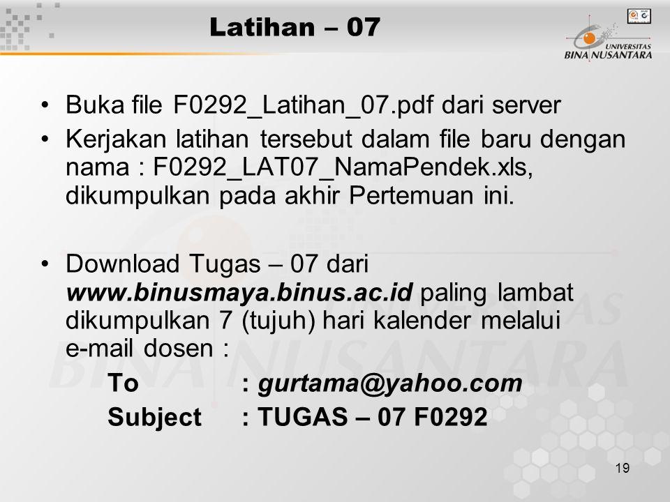 19 Latihan – 07 •Buka file F0292_Latihan_07.pdf dari server •Kerjakan latihan tersebut dalam file baru dengan nama : F0292_LAT07_NamaPendek.xls, dikum