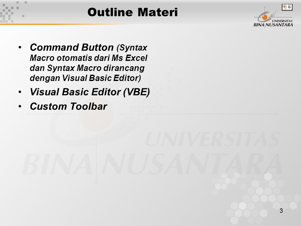 3 Outline Materi •Command Button (Syntax Macro otomatis dari Ms Excel dan Syntax Macro dirancang dengan Visual Basic Editor) •Visual Basic Editor (VBE) •Custom Toolbar