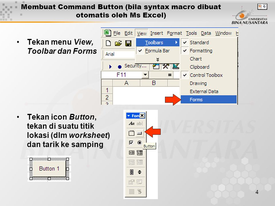 4 •Tekan menu View, Toolbar dan Forms •Tekan icon Button, tekan di suatu titik lokasi (dlm worksheet) dan tarik ke samping Membuat Command Button (bila syntax macro dibuat otomatis oleh Ms Excel)