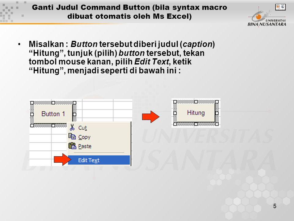 5 •Misalkan : Button tersebut diberi judul (caption) Hitung , tunjuk (pilih) button tersebut, tekan tombol mouse kanan, pilih Edit Text, ketik Hitung , menjadi seperti di bawah ini : Ganti Judul Command Button (bila syntax macro dibuat otomatis oleh Ms Excel)