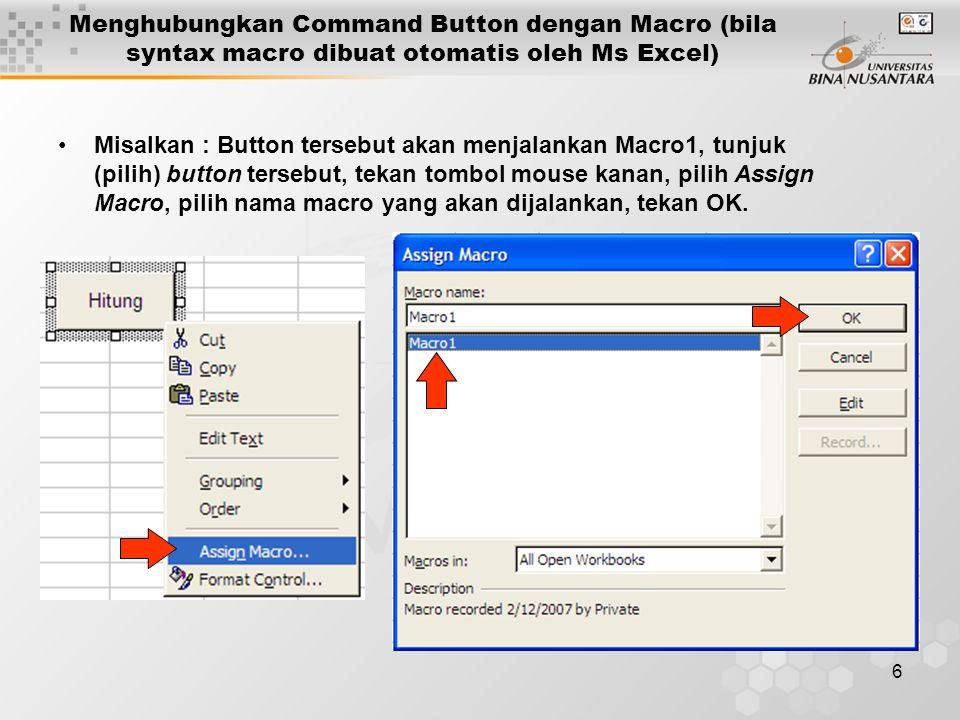 6 •Misalkan : Button tersebut akan menjalankan Macro1, tunjuk (pilih) button tersebut, tekan tombol mouse kanan, pilih Assign Macro, pilih nama macro yang akan dijalankan, tekan OK.