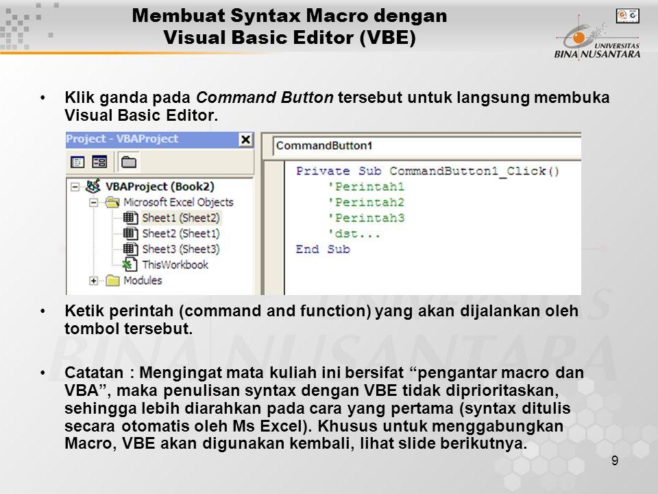 9 Membuat Syntax Macro dengan Visual Basic Editor (VBE) •Klik ganda pada Command Button tersebut untuk langsung membuka Visual Basic Editor. •Ketik pe