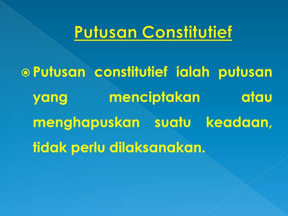  Putusan constitutief ialah putusan yang menciptakan atau menghapuskan suatu keadaan, tidak perlu dilaksanakan.