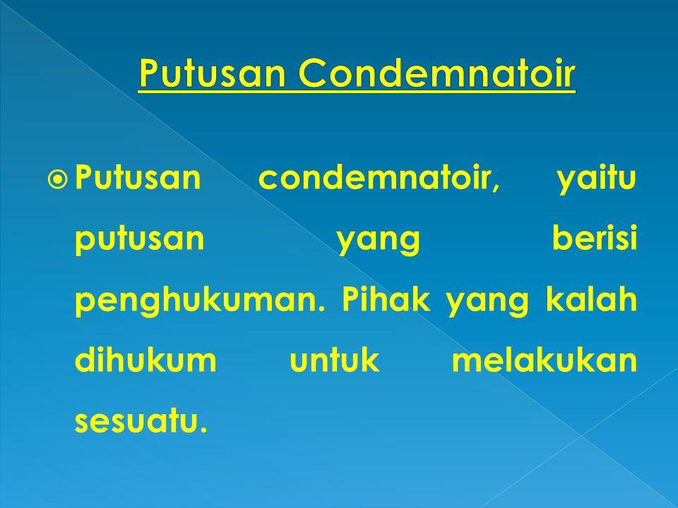  Putusan condemnatoir, yaitu putusan yang berisi penghukuman. Pihak yang kalah dihukum untuk melakukan sesuatu.