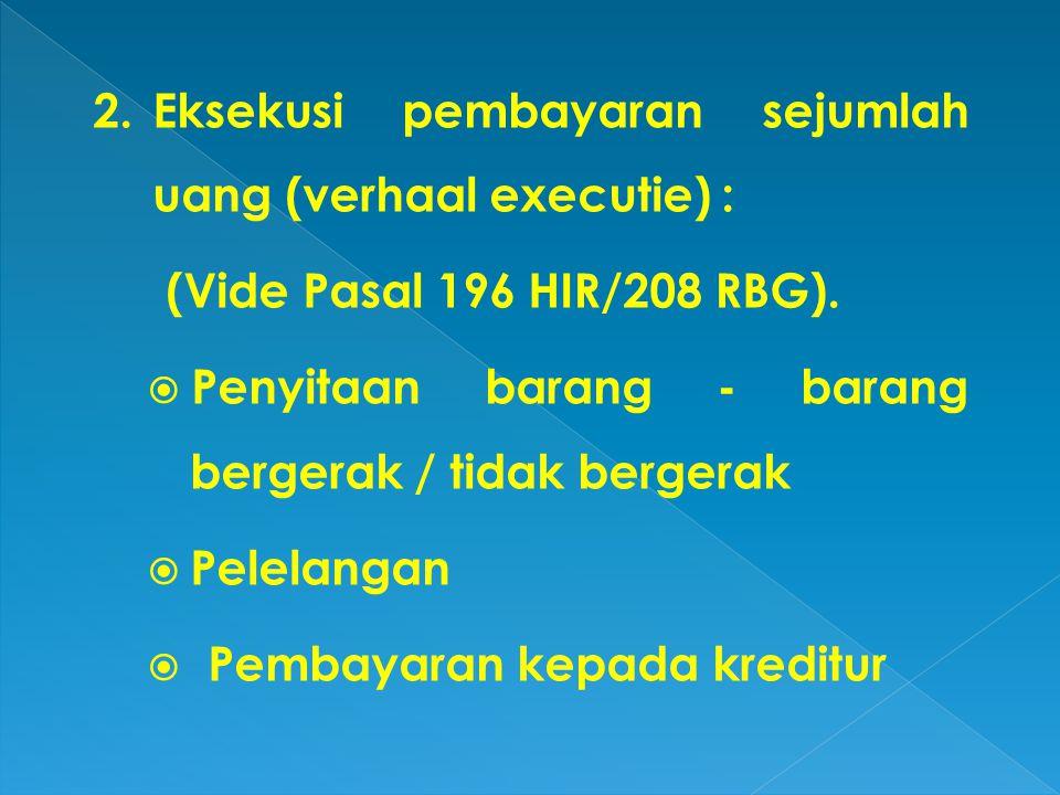 2.Eksekusi pembayaran sejumlah uang (verhaal executie) : (Vide Pasal 196 HIR/208 RBG).  Penyitaan barang - barang bergerak / tidak bergerak  Pelelan