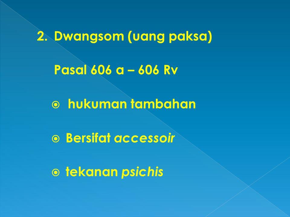 2. Dwangsom (uang paksa) Pasal 606 a – 606 Rv  hukuman tambahan  Bersifat accessoir  tekanan psichis