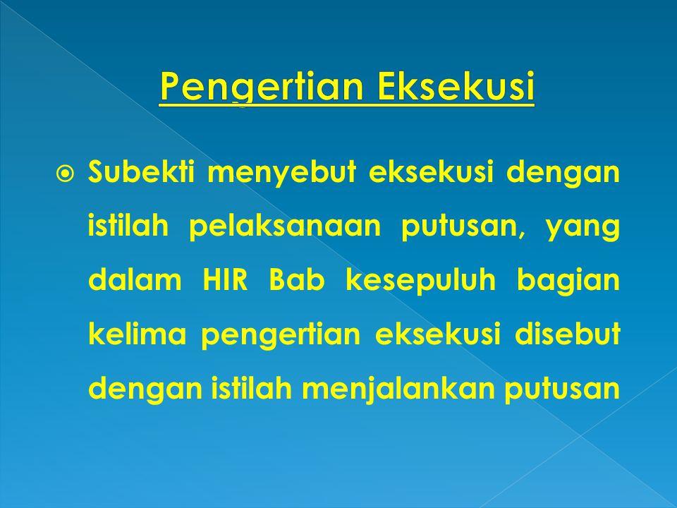  Subekti menyebut eksekusi dengan istilah pelaksanaan putusan, yang dalam HIR Bab kesepuluh bagian kelima pengertian eksekusi disebut dengan istilah