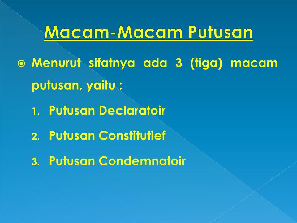  Menurut sifatnya ada 3 (tiga) macam putusan, yaitu : 1. Putusan Declaratoir 2. Putusan Constitutief 3. Putusan Condemnatoir