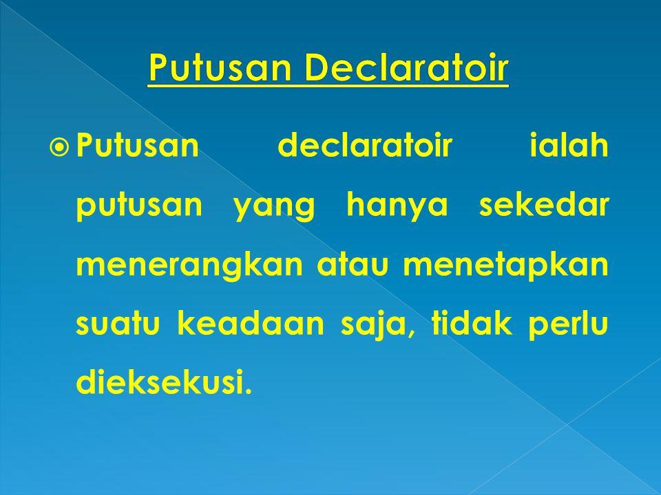 Putusan declaratoir ialah putusan yang hanya sekedar menerangkan atau menetapkan suatu keadaan saja, tidak perlu dieksekusi.