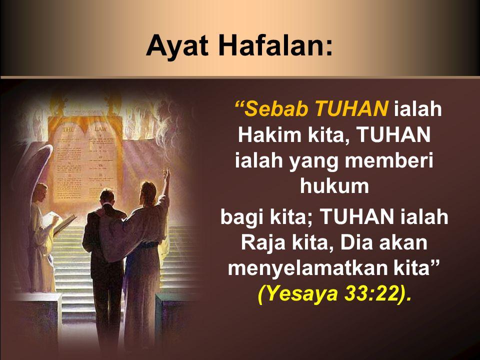 Ayat Hafalan: Sebab TUHAN ialah Hakim kita, TUHAN ialah yang memberi hukum bagi kita; TUHAN ialah Raja kita, Dia akan menyelamatkan kita (Yesaya 33:22).