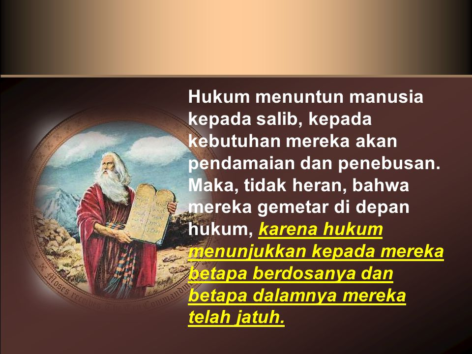 Hukum menuntun manusia kepada salib, kepada kebutuhan mereka akan pendamaian dan penebusan. Maka, tidak heran, bahwa mereka gemetar di depan hukum, ka