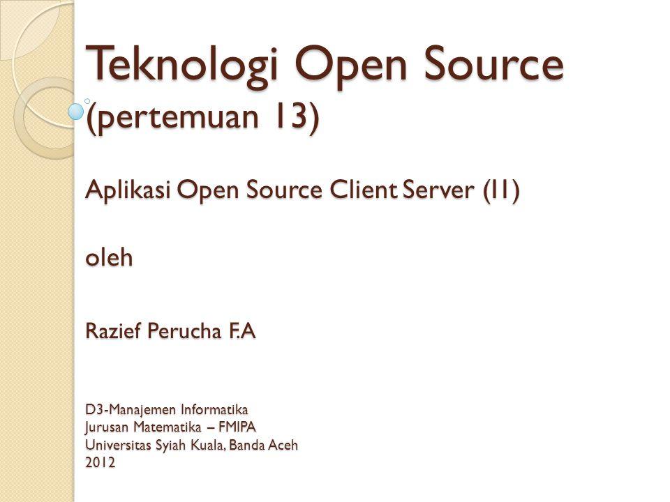 Teknologi Open Source (pertemuan 13) Aplikasi Open Source Client Server (I1) oleh Razief Perucha F.A D3-Manajemen Informatika Jurusan Matematika – FMIPA Universitas Syiah Kuala, Banda Aceh 2012