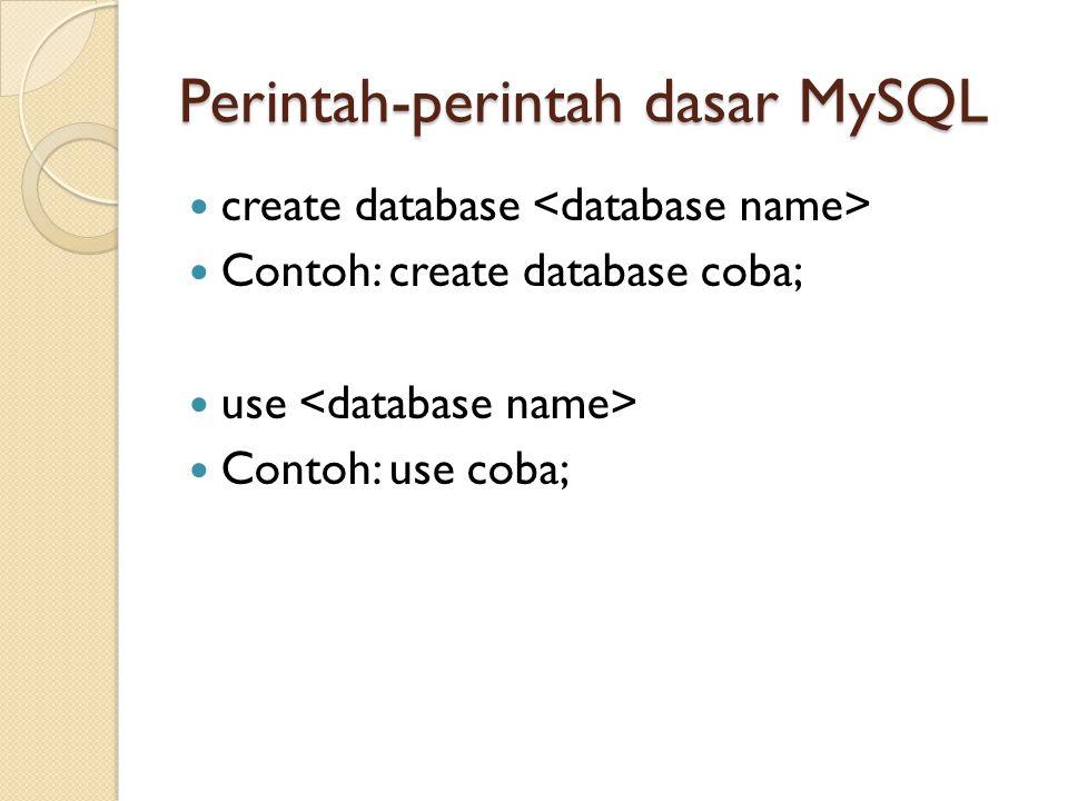 Perintah-perintah dasar MySQL  create database  Contoh: create database coba;  use  Contoh: use coba;