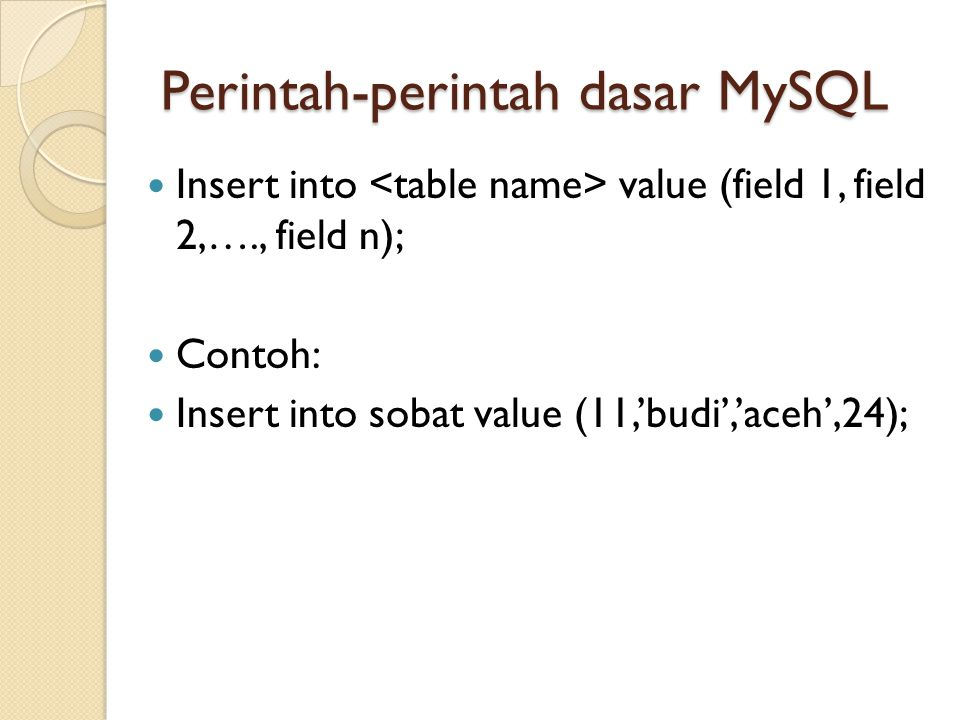 Perintah-perintah dasar MySQL  Insert into value (field 1, field 2,…., field n);  Contoh:  Insert into sobat value (11,'budi','aceh',24);