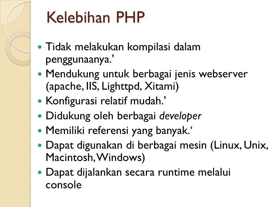 Kelebihan PHP  Tidak melakukan kompilasi dalam penggunaanya.  Mendukung untuk berbagai jenis webserver (apache, IIS, Lighttpd, Xitami)  Konfigurasi relatif mudah.  Didukung oleh berbagai developer  Memiliki referensi yang banyak.'  Dapat digunakan di berbagai mesin (Linux, Unix, Macintosh, Windows)  Dapat dijalankan secara runtime melalui console