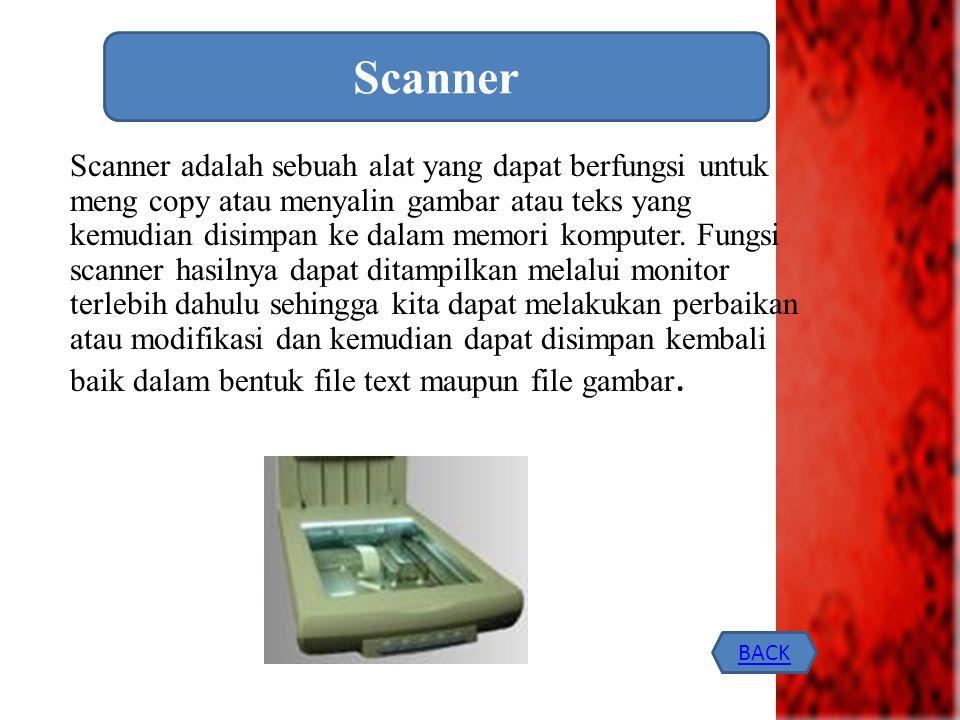 Scanner adalah sebuah alat yang dapat berfungsi untuk meng copy atau menyalin gambar atau teks yang kemudian disimpan ke dalam memori komputer. Fungsi