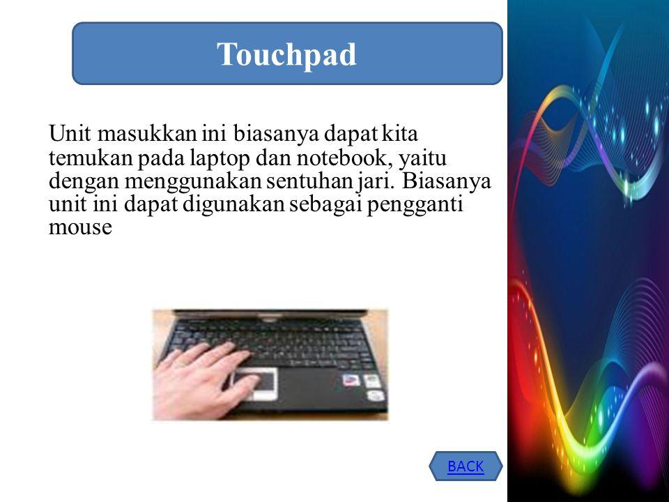 Unit masukkan ini biasanya dapat kita temukan pada laptop dan notebook, yaitu dengan menggunakan sentuhan jari. Biasanya unit ini dapat digunakan seba