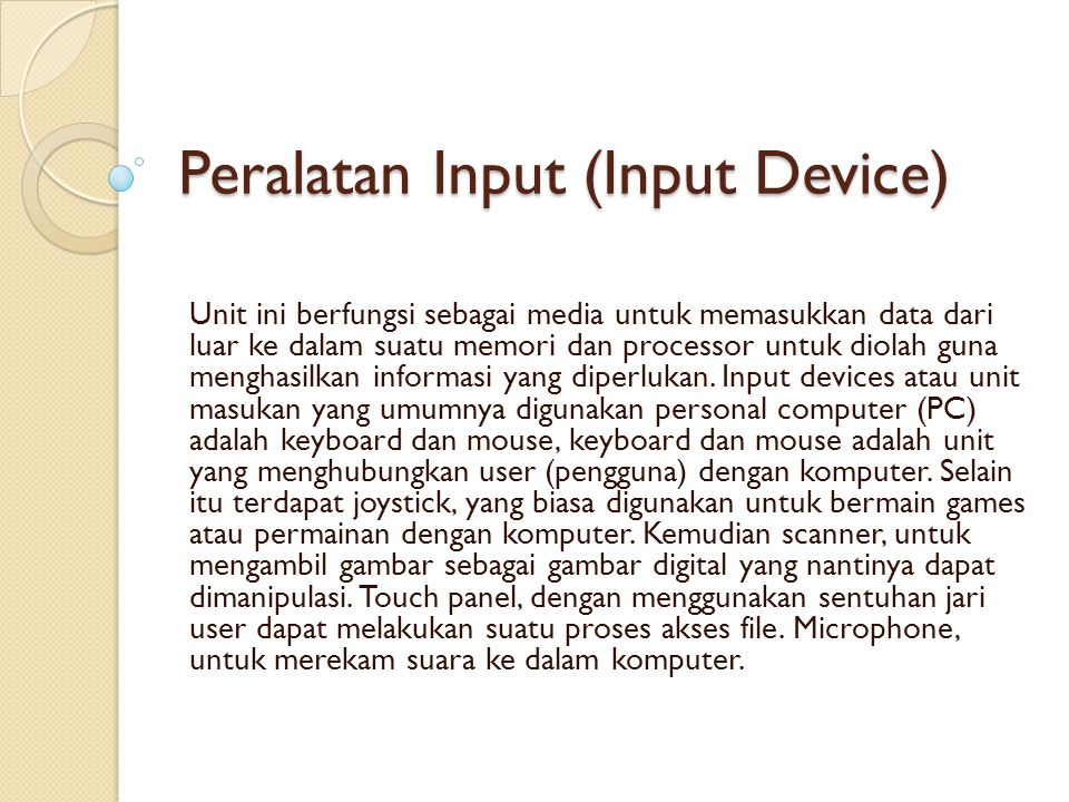 Peralatan Input (Input Device) Unit ini berfungsi sebagai media untuk memasukkan data dari luar ke dalam suatu memori dan processor untuk diolah guna menghasilkan informasi yang diperlukan.