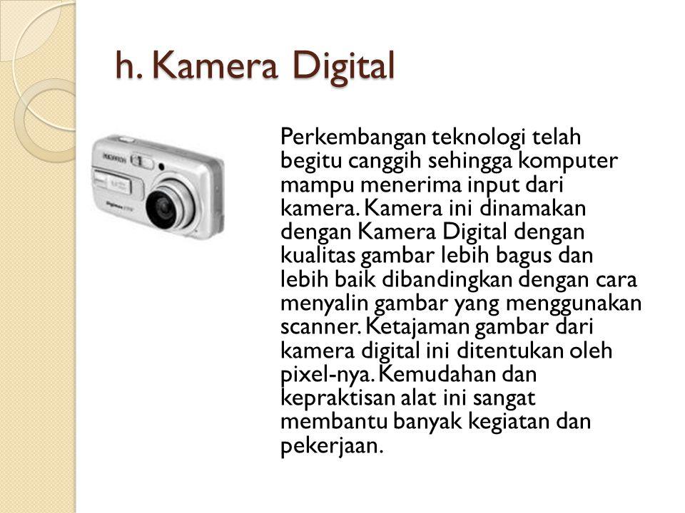 h. Kamera Digital Perkembangan teknologi telah begitu canggih sehingga komputer mampu menerima input dari kamera. Kamera ini dinamakan dengan Kamera D