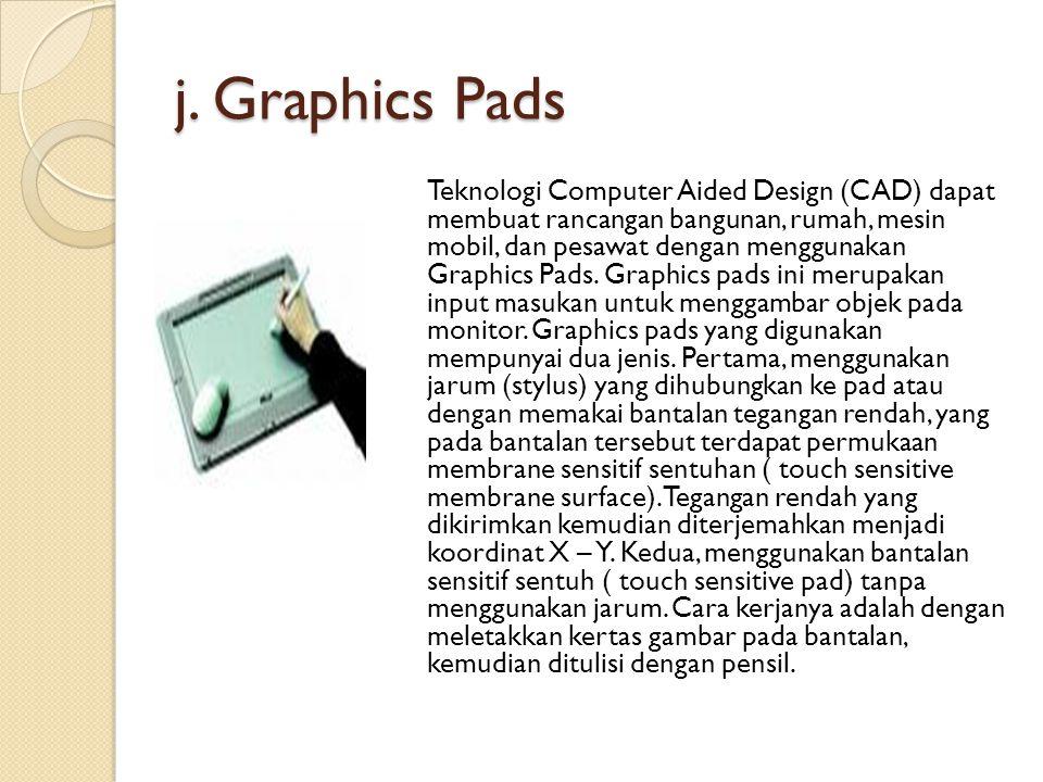 j. Graphics Pads Teknologi Computer Aided Design (CAD) dapat membuat rancangan bangunan, rumah, mesin mobil, dan pesawat dengan menggunakan Graphics P