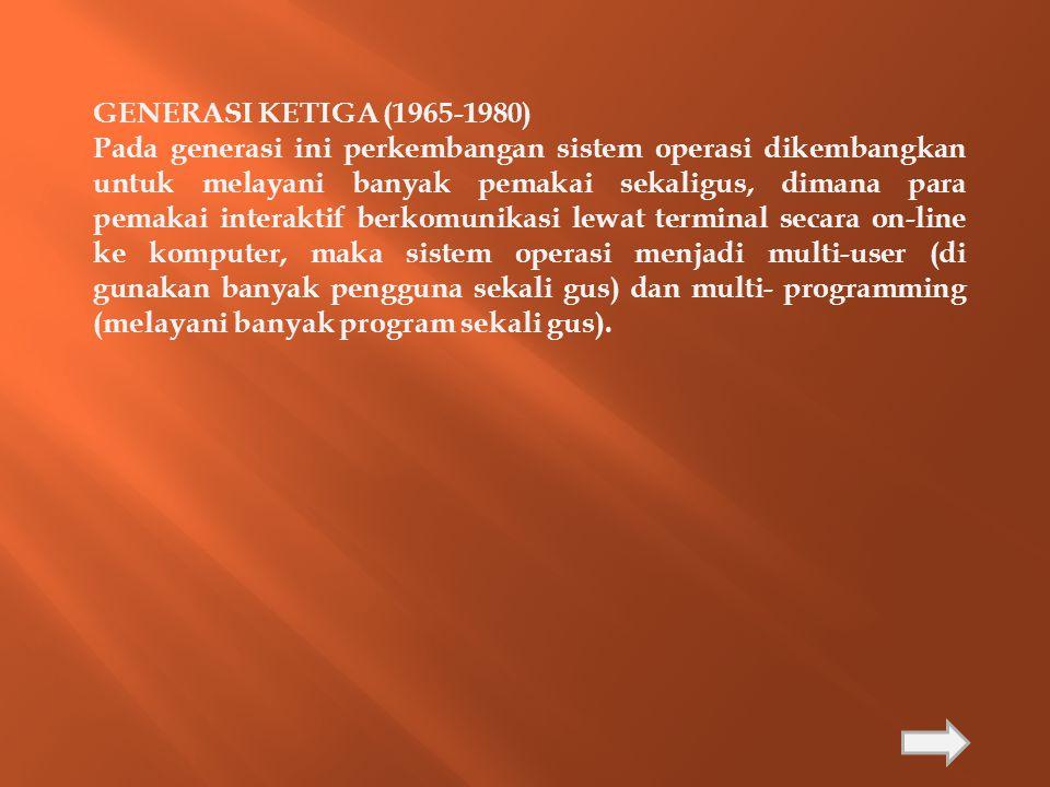 GENERASI KETIGA (1965-1980) Pada generasi ini perkembangan sistem operasi dikembangkan untuk melayani banyak pemakai sekaligus, dimana para pemakai in